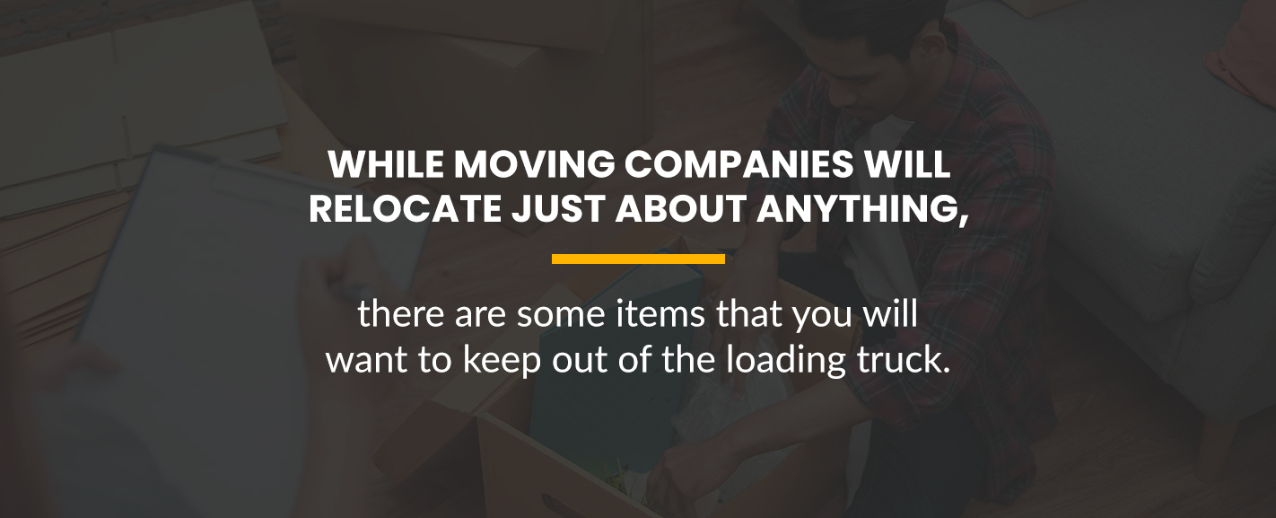 While moving companies will relocate just about anything, there are some things you will want to keep out of the moving truck.